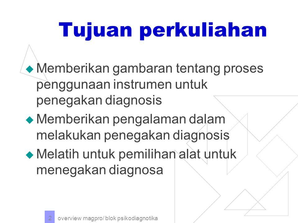 overview magpro/ blok psikodiagnotika 2 Tujuan perkuliahan  Memberikan gambaran tentang proses penggunaan instrumen untuk penegakan diagnosis  Memberikan pengalaman dalam melakukan penegakan diagnosis  Melatih untuk pemilihan alat untuk menegakan diagnosa