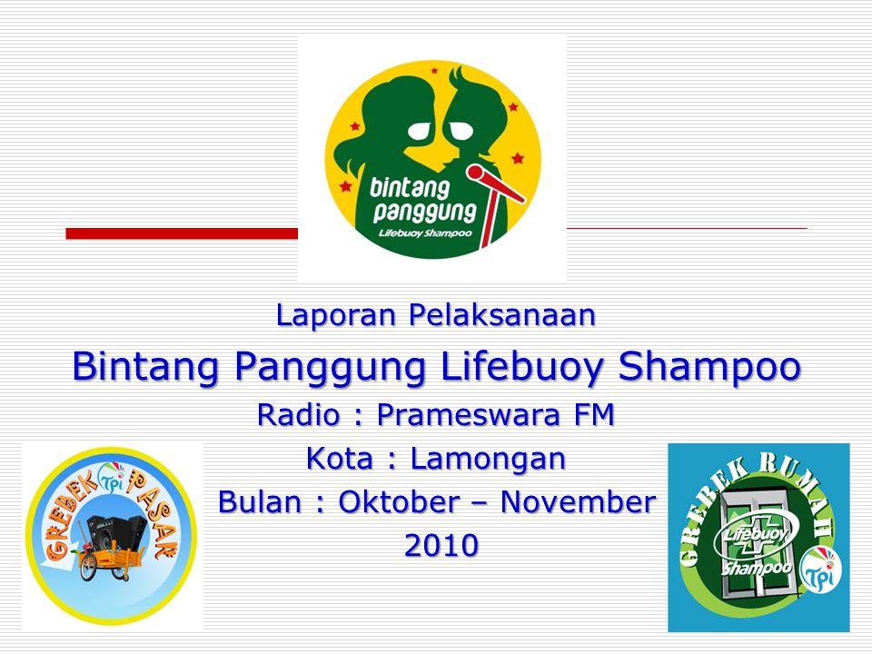 Laporan Pelaksanaan Bintang Panggung Lifebuoy Shampoo Radio : Prameswara FM Kota : Lamongan Bulan : Oktober – November 2010 2010