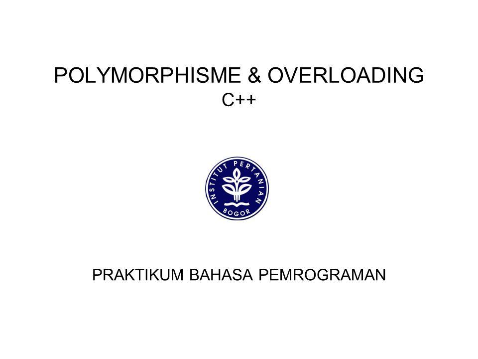 POLYMORPHSIM Poli : Banyak Morphism : Morfologi/Bentuk Dalam C++ terdapat mekanisme untuk memanggil fungsi yang sama tapi akan digunakan untuk kepentingan yang berbeda Disesuaikan dengan class/objek yang menggunakan fungs tersebut
