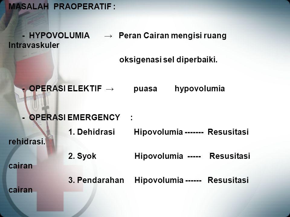 MASALAH PRAOPERATIF : - HYPOVOLUMIA → Peran Cairan mengisi ruang Intravaskuler oksigenasi sel diperbaiki. - OPERASI ELEKTIF → puasa hypovolumia - OPER