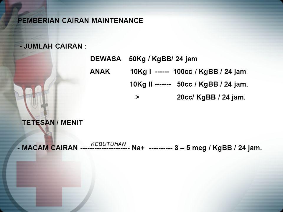 PEMBERIAN CAIRAN MAINTENANCE - JUMLAH CAIRAN : DEWASA 50Kg / KgBB/ 24 jam ANAK 10Kg I ------ 100cc / KgBB / 24 jam 10Kg II ------- 50cc / KgBB / 24 ja