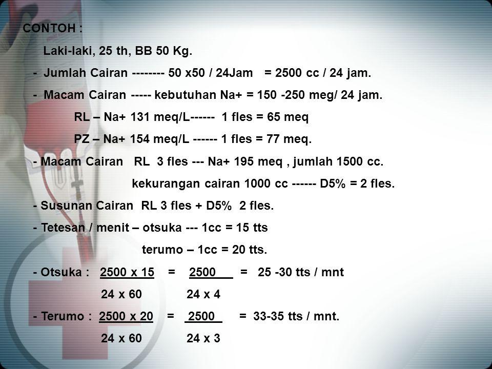 CONTOH : Laki-laki, 25 th, BB 50 Kg. - Jumlah Cairan -------- 50 x50 / 24Jam = 2500 cc / 24 jam. - Macam Cairan ----- kebutuhan Na+ = 150 -250 meg/ 24