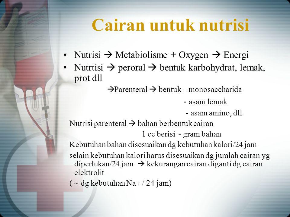 Cairan untuk nutrisi Nutrisi  Metabiolisme + Oxygen  Energi Nutrtisi  peroral  bentuk karbohydrat, lemak, prot dll  Parenteral  bentuk – monosac