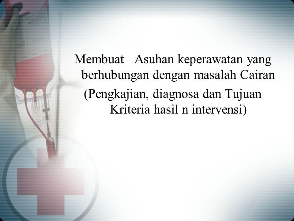 Membuat Asuhan keperawatan yang berhubungan dengan masalah Cairan (Pengkajian, diagnosa dan Tujuan Kriteria hasil n intervensi)