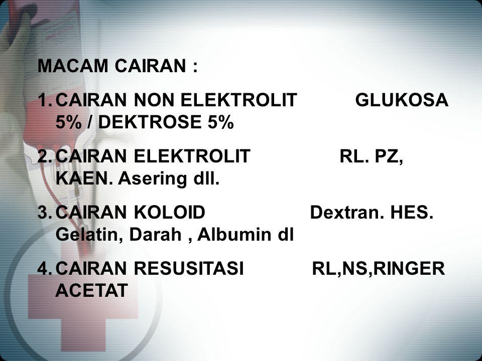 MACAM CAIRAN : 1.CAIRAN NON ELEKTROLIT GLUKOSA 5% / DEKTROSE 5% 2.CAIRAN ELEKTROLIT RL. PZ, KAEN. Asering dll. 3.CAIRAN KOLOID Dextran. HES. Gelatin,