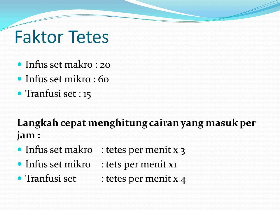 Faktor Tetes Infus set makro : 20 Infus set mikro : 60 Tranfusi set : 15 Langkah cepat menghitung cairan yang masuk per jam : Infus set makro: tetes p