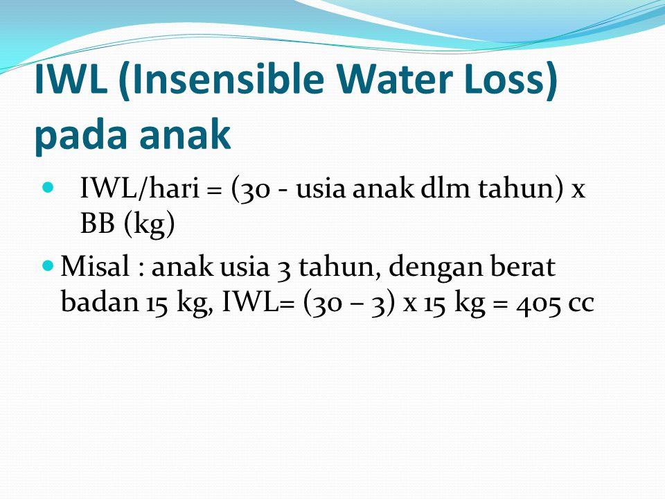 IWL (Insensible Water Loss) pada anak IWL/hari = (30 - usia anak dlm tahun) x BB (kg) Misal : anak usia 3 tahun, dengan berat badan 15 kg, IWL= (30 –