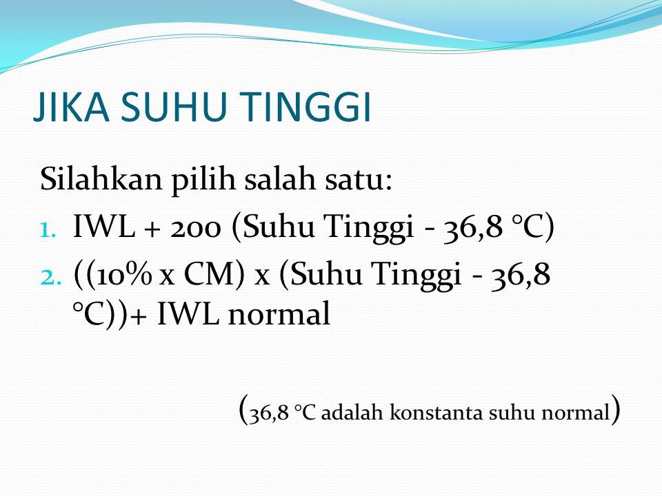 JIKA SUHU TINGGI Silahkan pilih salah satu: 1. IWL + 200 (Suhu Tinggi - 36,8 °C) 2. ((10% x CM) x (Suhu Tinggi - 36,8 °C))+ IWL normal ( 36,8 °C adala