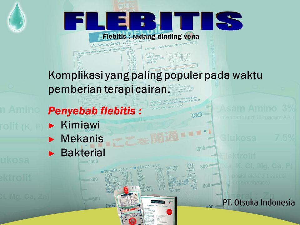 Flebitis : radang dinding vena Komplikasi yang paling populer pada waktu pemberian terapi cairan. Penyebab flebitis : ► Kimiawi ► Mekanis ► Bakterial