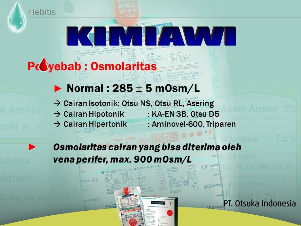 Penyebab : Osmolaritas ► Normal : 285  5 mOsm/L  Cairan Isotonik: Otsu NS, Otsu RL, Asering  Cairan Hipotonik: KA-EN 3B, Otsu D5  Cairan Hipertonik: Aminovel-600, Triparen ► Osmolaritas cairan yang bisa diterima oleh vena perifer, max.