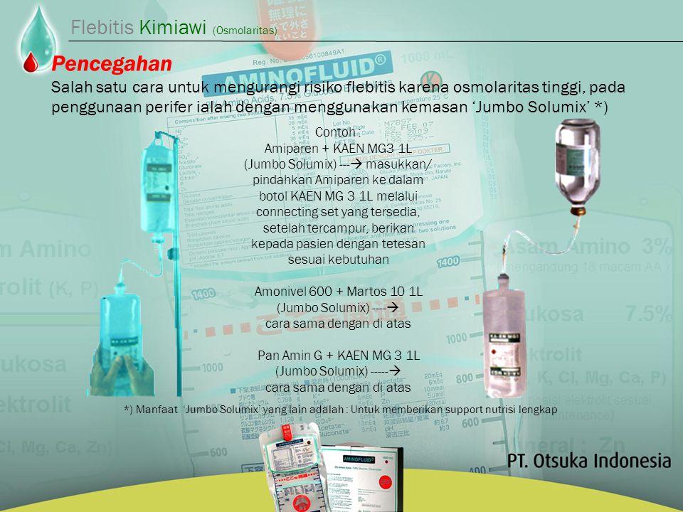 Pencegahan Salah satu cara untuk mengurangi risiko flebitis karena osmolaritas tinggi, pada penggunaan perifer ialah dengan menggunakan kemasan 'Jumbo Solumix' *) Contoh : Amiparen + KAEN MG3 1L (Jumbo Solumix) ---  masukkan/ pindahkan Amiparen ke dalam botol KAEN MG 3 1L melalui connecting set yang tersedia, setelah tercampur, berikan kepada pasien dengan tetesan sesuai kebutuhan Amonivel 600 + Martos 10 1L (Jumbo Solumix) ----  cara sama dengan di atas Pan Amin G + KAEN MG 3 1L (Jumbo Solumix) -----  cara sama dengan di atas *) Manfaat 'Jumbo Solumix' yang lain adalah : Untuk memberikan support nutrisi lengkap Flebitis Kimiawi (Osmolaritas)