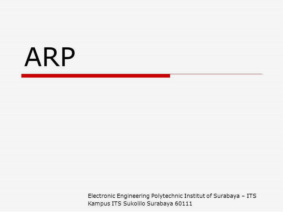 Electronic Engineering Polytechnic Institut of Surabaya – ITS Kampus ITS Sukolilo 60111 ARP  ARP kepanjangan dari Address Resolution Protocol, suatu protokol yang bertugas mengolah pengalamatan logik dan fisik jaringan  ARP mengolah sebuah tabel yang berisi Mapping antara IP-address dan Ethernet Card.