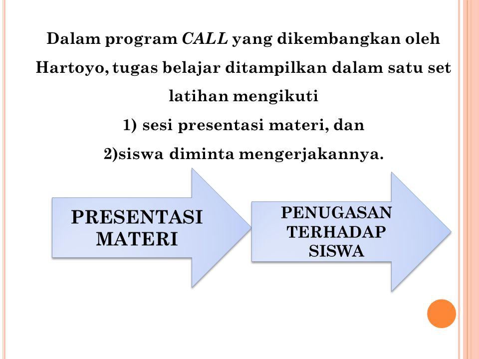 Dalam program CALL yang dikembangkan oleh Hartoyo, tugas belajar ditampilkan dalam satu set latihan mengikuti 1) sesi presentasi materi, dan 2)siswa d