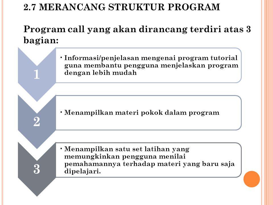 2.7 MERANCANG STRUKTUR PROGRAM Program call yang akan dirancang terdiri atas 3 bagian: 1 Informasi/penjelasan mengenai program tutorial guna membantu