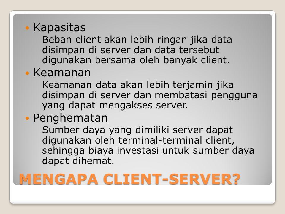 MENGAPA CLIENT-SERVER? Kapasitas Beban client akan lebih ringan jika data disimpan di server dan data tersebut digunakan bersama oleh banyak client. K