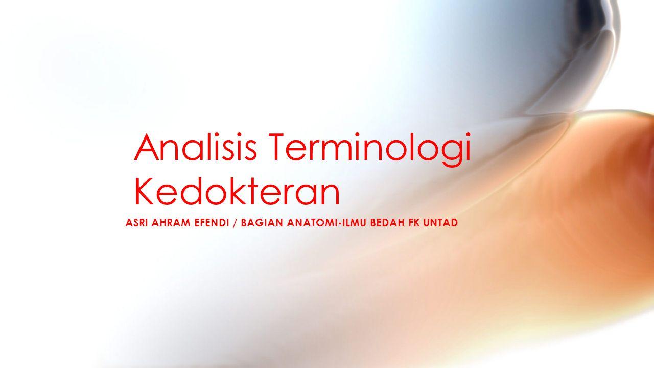 ASRI AHRAM EFENDI / BAGIAN ANATOMI-ILMU BEDAH FK UNTAD Analisis Terminologi Kedokteran