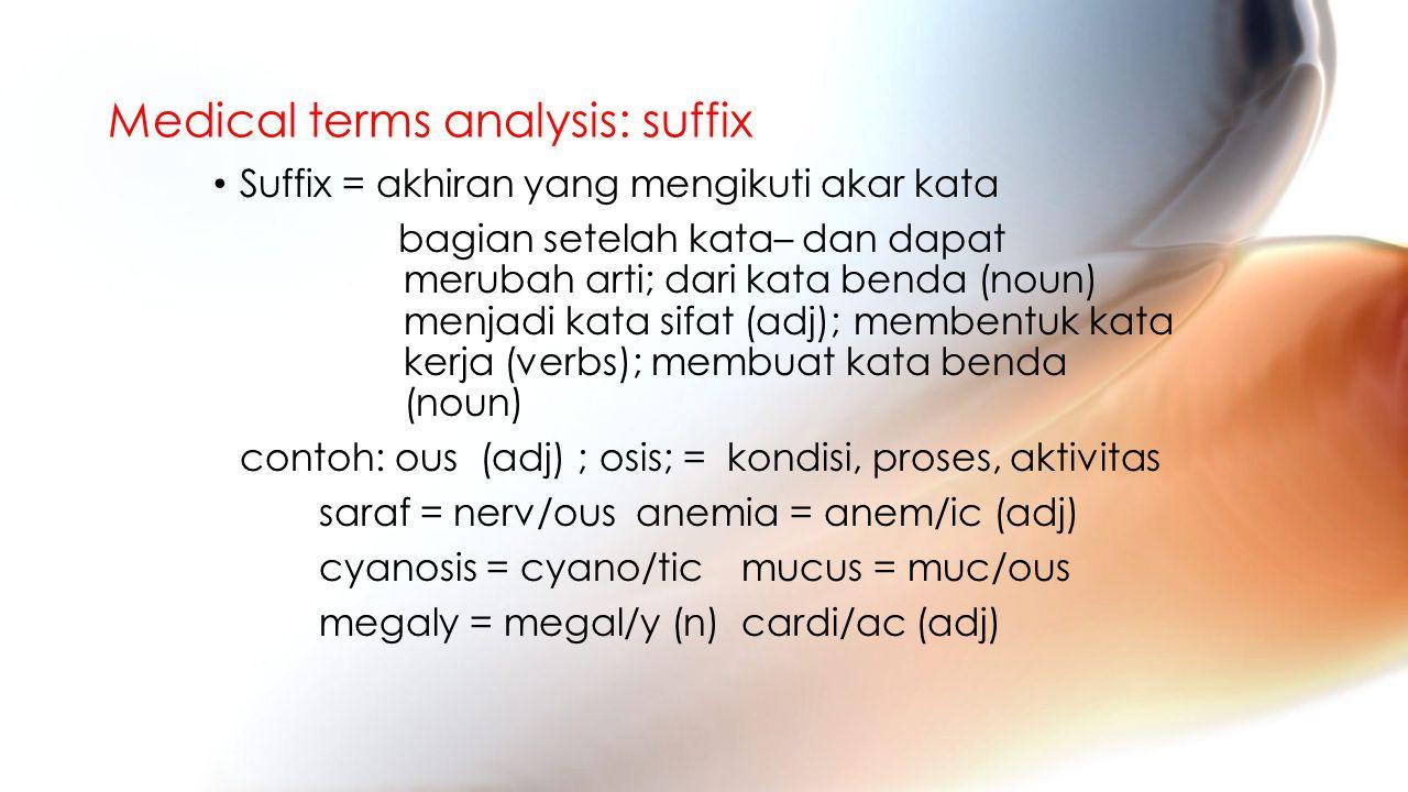 Medical terms analysis: suffix Suffix = akhiran yang mengikuti akar kata bagian setelah kata– dan dapat merubah arti; dari kata benda (noun) menjadi kata sifat (adj); membentuk kata kerja (verbs); membuat kata benda (noun) contoh: ous (adj) ; osis; = kondisi, proses, aktivitas saraf = nerv/ousanemia = anem/ic (adj) cyanosis = cyano/ticmucus = muc/ous megaly = megal/y (n)cardi/ac (adj)