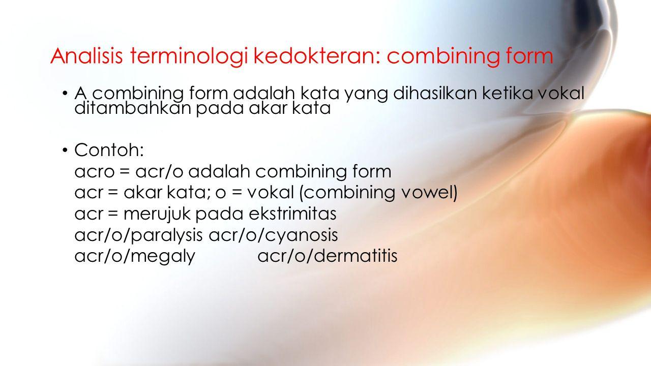 Analisis terminologi kedokteran: combining form A combining form adalah kata yang dihasilkan ketika vokal ditambahkan pada akar kata Contoh: acro = acr/o adalah combining form acr = akar kata; o = vokal (combining vowel) acr = merujuk pada ekstrimitas acr/o/paralysisacr/o/cyanosis acr/o/megalyacr/o/dermatitis