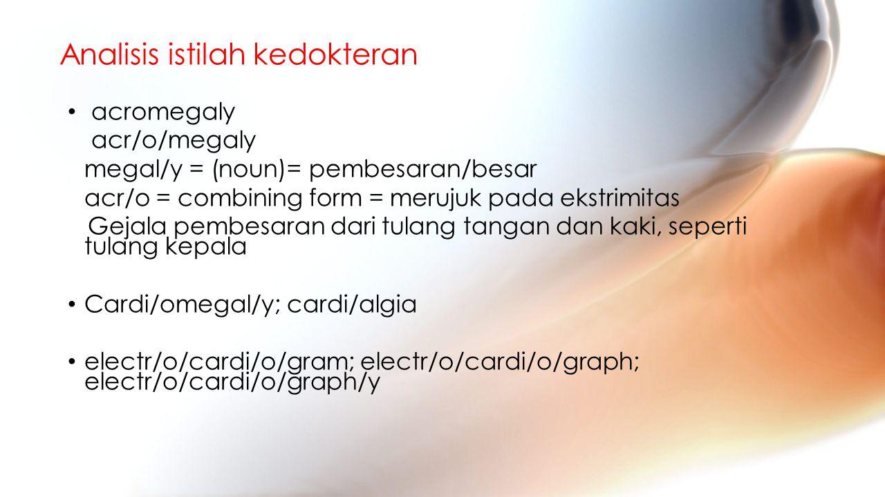 Analisis istilah kedokteran acromegaly acr/o/megaly megal/y = (noun)= pembesaran/besar acr/o = combining form = merujuk pada ekstrimitas Gejala pembesaran dari tulang tangan dan kaki, seperti tulang kepala Cardi/omegal/y; cardi/algia electr/o/cardi/o/gram; electr/o/cardi/o/graph; electr/o/cardi/o/graph/y