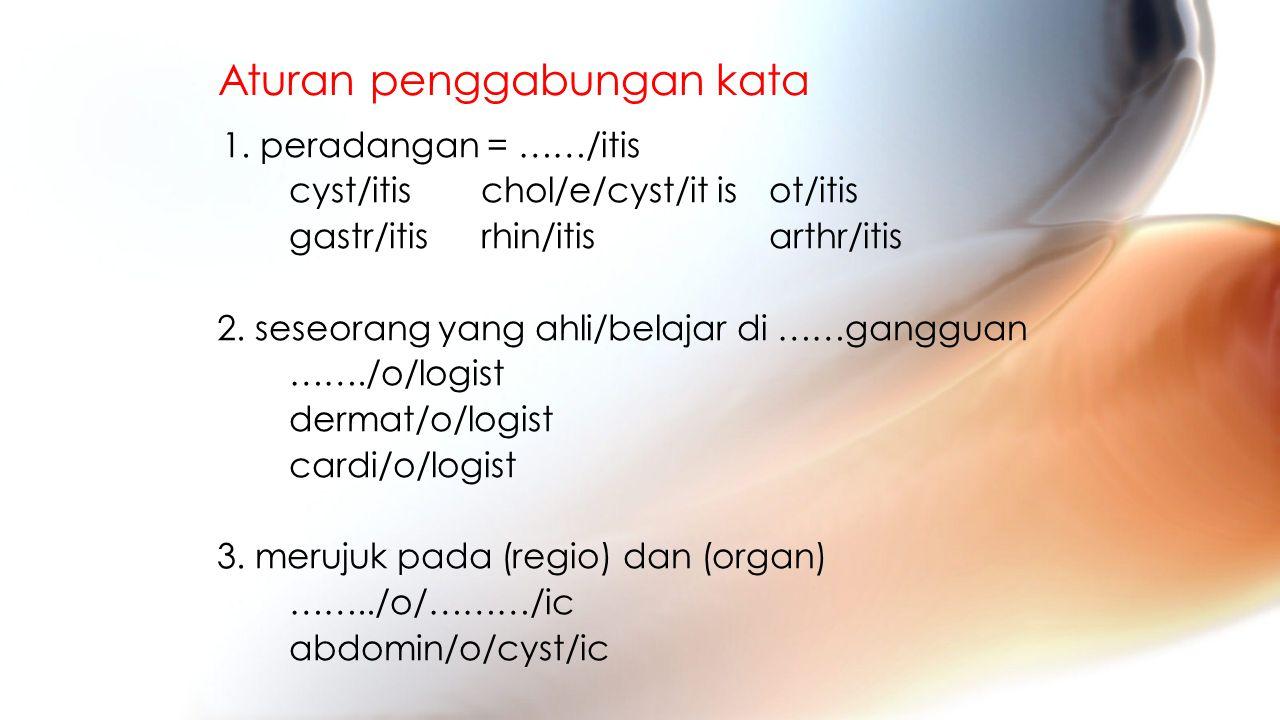 Aturan penggabungan kata 1. peradangan = ……/itis cyst/itischol/e/cyst/it is ot/itis gastr/itisrhin/itis arthr/itis 2. seseorang yang ahli/belajar di …
