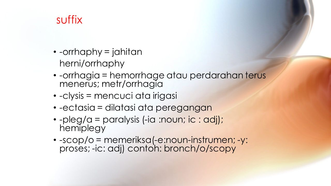 suffix -orrhaphy = jahitan herni/orrhaphy -orrhagia = hemorrhage atau perdarahan terus menerus; metr/orrhagia -clysis = mencuci ata irigasi -ectasia = dilatasi ata peregangan -pleg/a = paralysis (-ia :noun; ic : adj); hemiplegy -scop/o = memeriksa(-e:noun-instrumen; -y: proses; -ic: adj) contoh: bronch/o/scopy