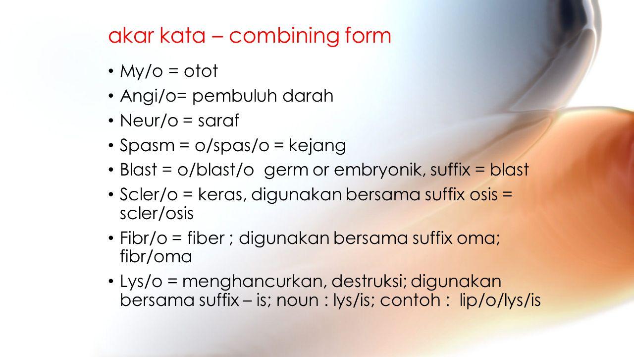 akar kata – combining form My/o = otot Angi/o= pembuluh darah Neur/o = saraf Spasm = o/spas/o = kejang Blast = o/blast/o germ or embryonik, suffix = blast Scler/o = keras, digunakan bersama suffix osis = scler/osis Fibr/o = fiber ; digunakan bersama suffix oma; fibr/oma Lys/o = menghancurkan, destruksi; digunakan bersama suffix – is; noun : lys/is; contoh : lip/o/lys/is