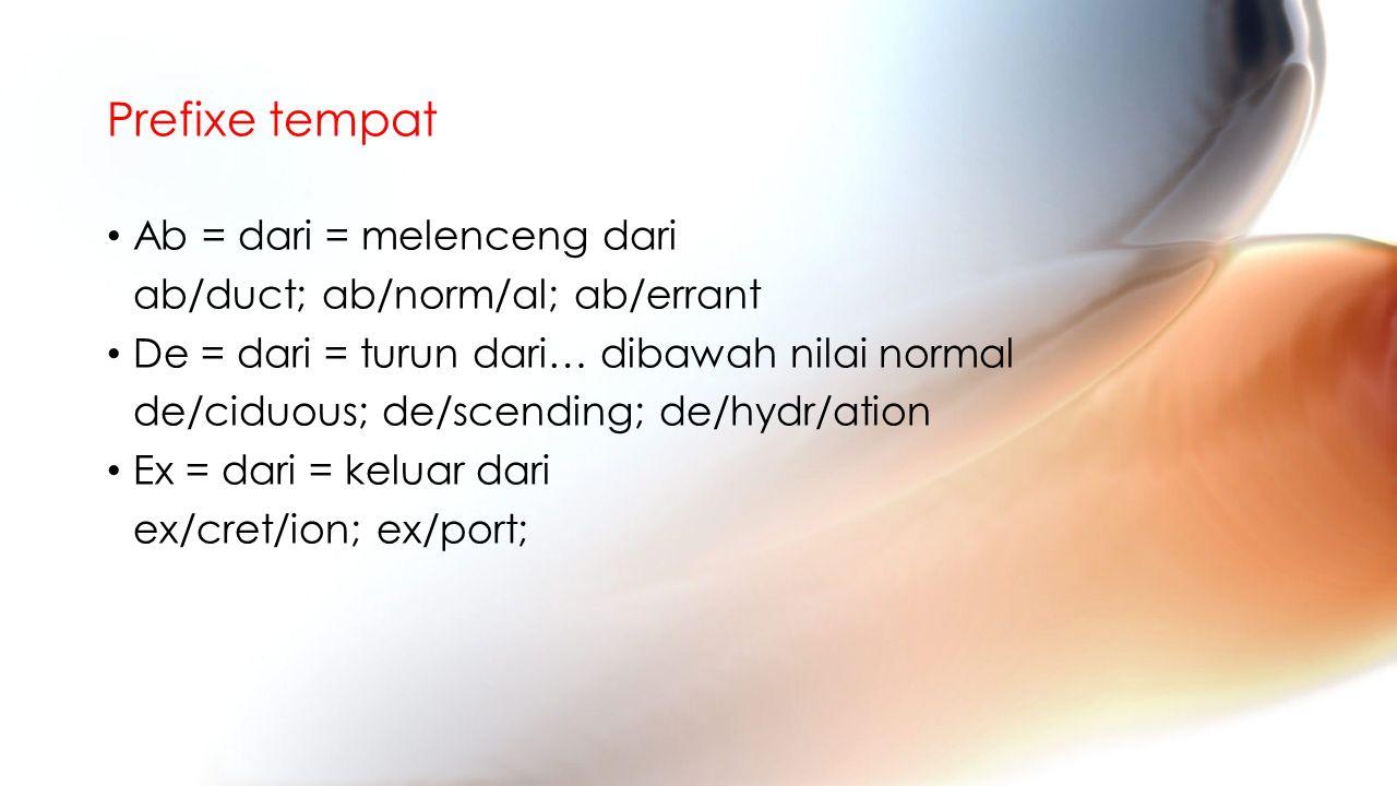 Prefixe tempat Ab = dari = melenceng dari ab/duct; ab/norm/al; ab/errant De = dari = turun dari… dibawah nilai normal de/ciduous; de/scending; de/hydr