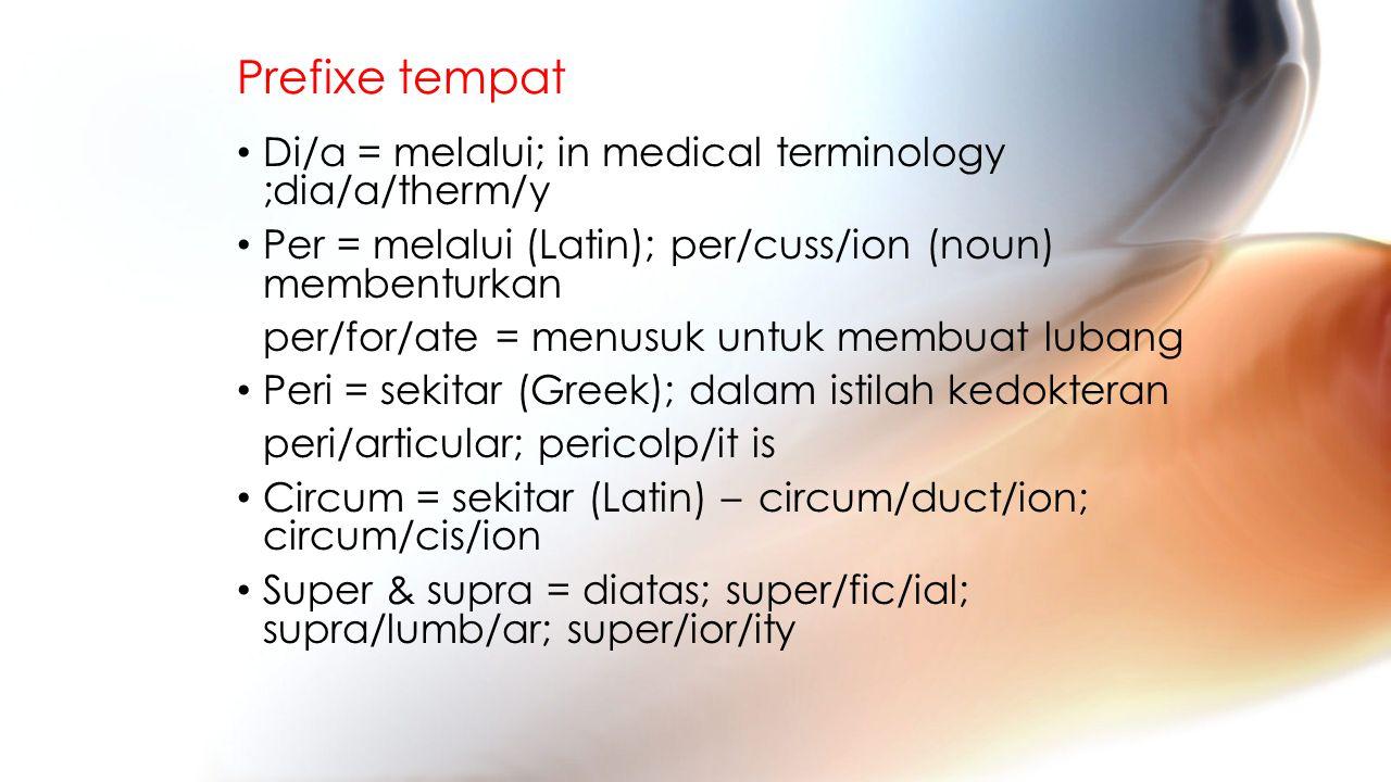 Prefixe tempat Di/a = melalui; in medical terminology ;dia/a/therm/y Per = melalui (Latin); per/cuss/ion (noun) membenturkan per/for/ate = menusuk untuk membuat lubang Peri = sekitar (Greek); dalam istilah kedokteran peri/articular; pericolp/it is Circum = sekitar (Latin) – circum/duct/ion; circum/cis/ion Super & supra = diatas; super/fic/ial; supra/lumb/ar; super/ior/ity