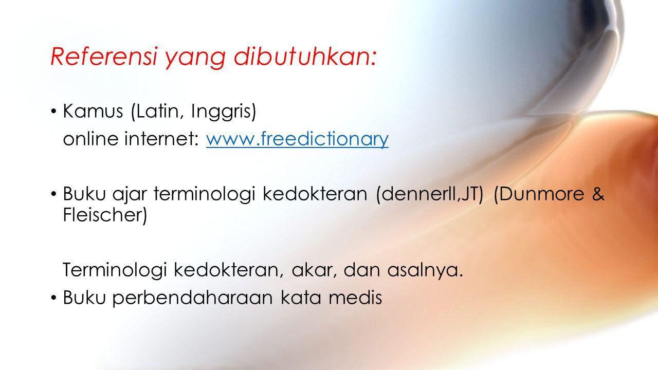 Referensi yang dibutuhkan: Kamus (Latin, Inggris) online internet: www.freedictionarywww.freedictionary Buku ajar terminologi kedokteran (dennerll,JT) (Dunmore & Fleischer) Terminologi kedokteran, akar, dan asalnya.
