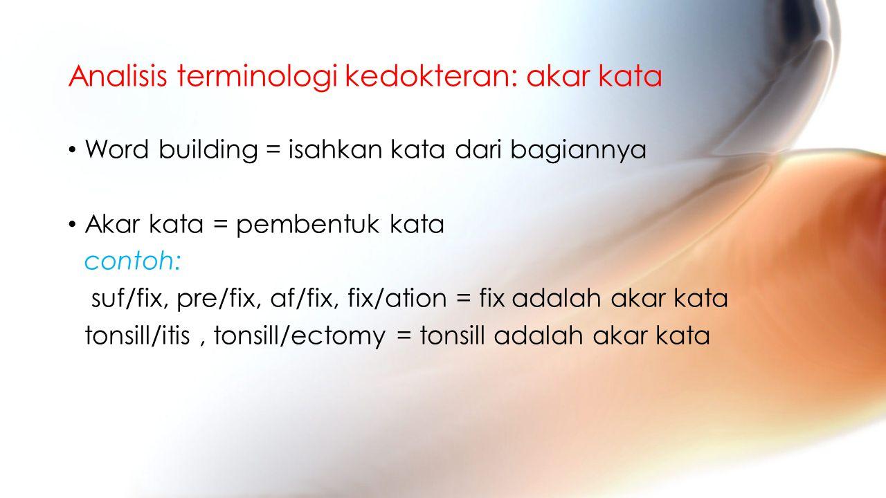 Analisis terminologi kedokteran: akar kata Word building = isahkan kata dari bagiannya Akar kata = pembentuk kata contoh: suf/fix, pre/fix, af/fix, fix/ation = fix adalah akar kata tonsill/itis, tonsill/ectomy = tonsill adalah akar kata