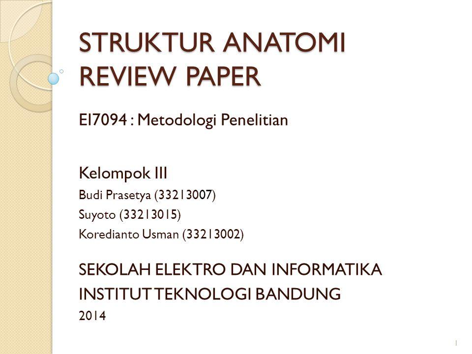 STRUKTUR ANATOMI REVIEW PAPER Kelompok III Budi Prasetya (33213007) Suyoto (33213015) Koredianto Usman (33213002) EI7094 : Metodologi Penelitian SEKOL