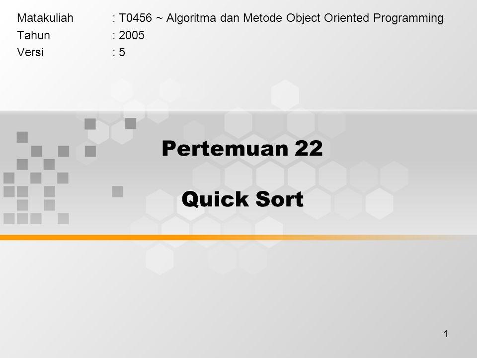 1 Pertemuan 22 Quick Sort Matakuliah: T0456 ~ Algoritma dan Metode Object Oriented Programming Tahun: 2005 Versi: 5