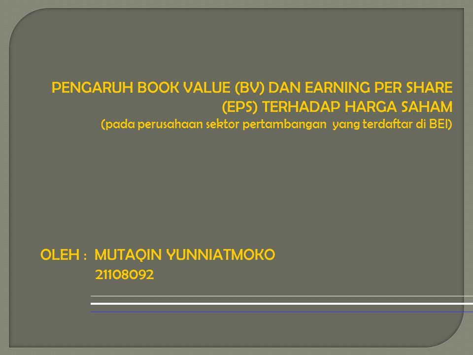 PENGARUH BOOK VALUE (BV) DAN EARNING PER SHARE (EPS) TERHADAP HARGA SAHAM (pada perusahaan sektor pertambangan yang terdaftar di BEI) OLEH : MUTAQIN Y
