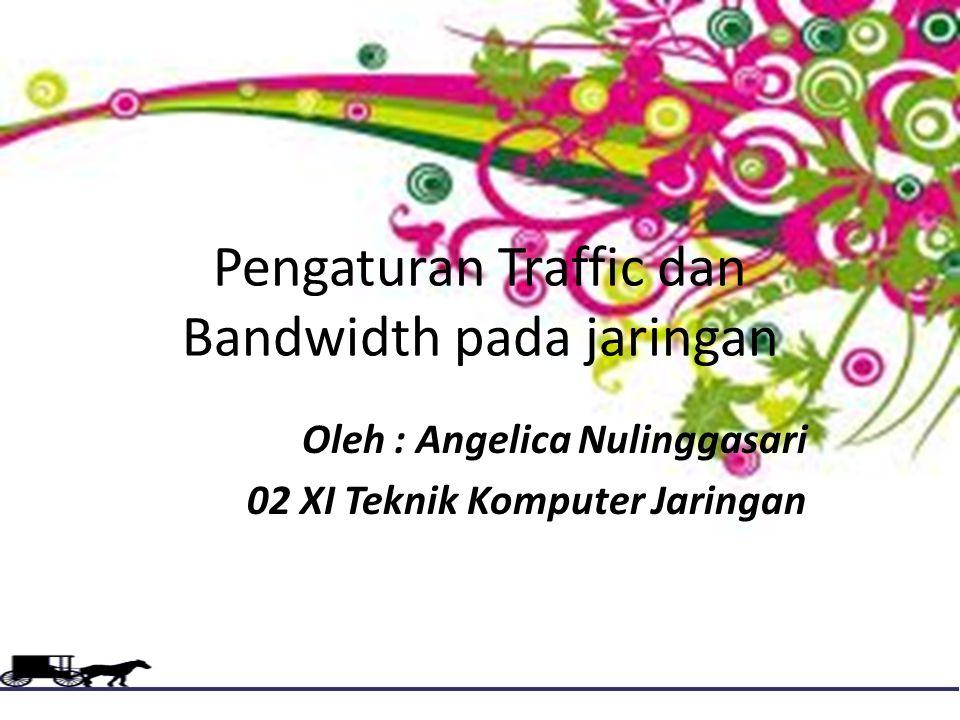 Pengaturan Traffic dan Bandwidth pada jaringan Oleh : Angelica Nulinggasari 02 XI Teknik Komputer Jaringan