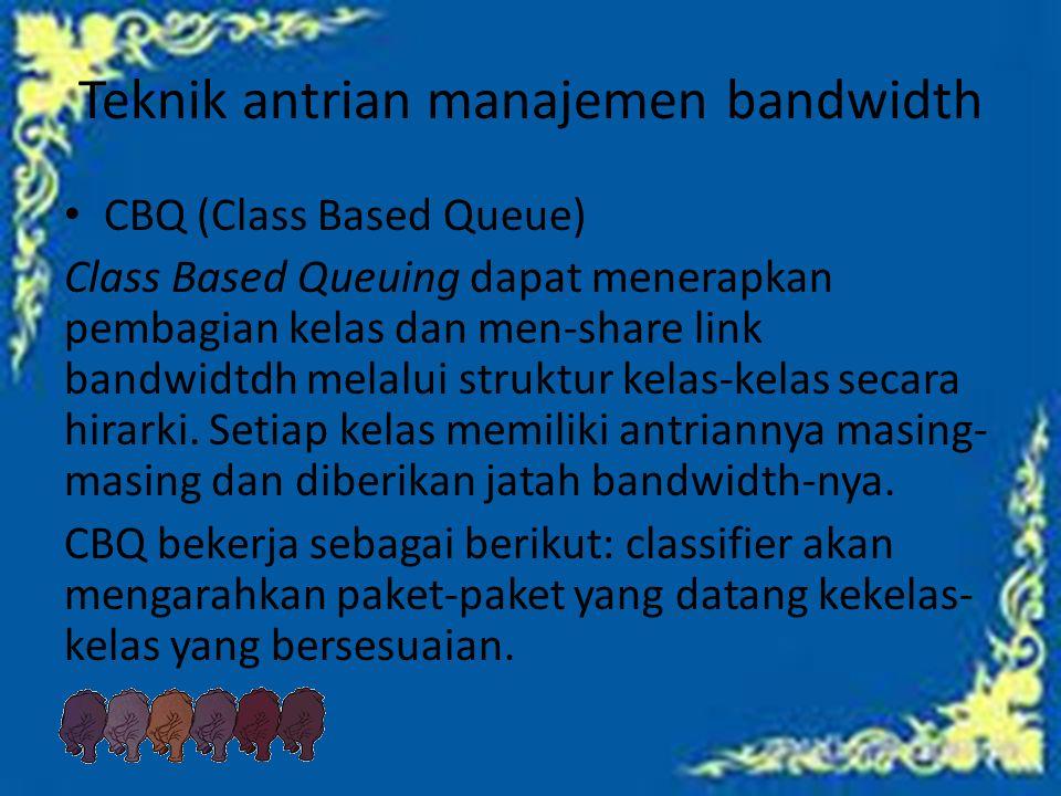 Teknik antrian manajemen bandwidth CBQ (Class Based Queue) Class Based Queuing dapat menerapkan pembagian kelas dan men-share link bandwidtdh melalui struktur kelas-kelas secara hirarki.