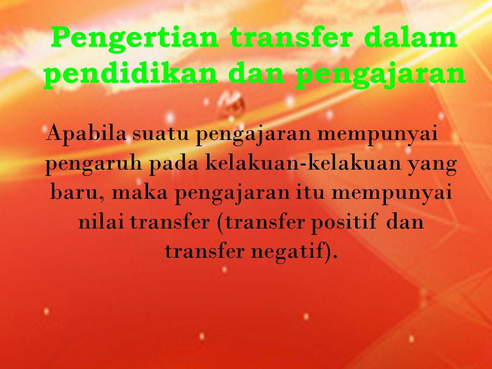 Pengertian transfer dalam pendidikan dan pengajaran Apabila suatu pengajaran mempunyai pengaruh pada kelakuan-kelakuan yang baru, maka pengajaran itu mempunyai nilai transfer (transfer positif dan transfer negatif).