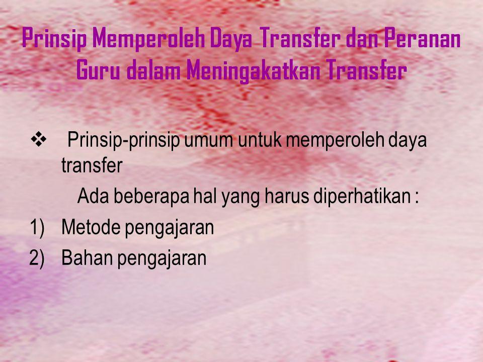 Prinsip Memperoleh Daya Transfer dan Peranan Guru dalam Meningakatkan Transfer  Prinsip-prinsip umum untuk memperoleh daya transfer Ada beberapa hal yang harus diperhatikan : 1)Metode pengajaran 2)Bahan pengajaran