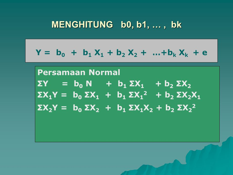 MENGHITUNG b0, b1, …, bk Y = b 0 + b 1 X Persamaan Normal ΣY = b 0 N + b 1 ΣX 1 + b 2 ΣX 2 ΣX 1 Y = b 0 ΣX 1 + b 1 ΣX 1 2 + b 2 ΣX 2 X 1 ΣX 2 Y = b 0
