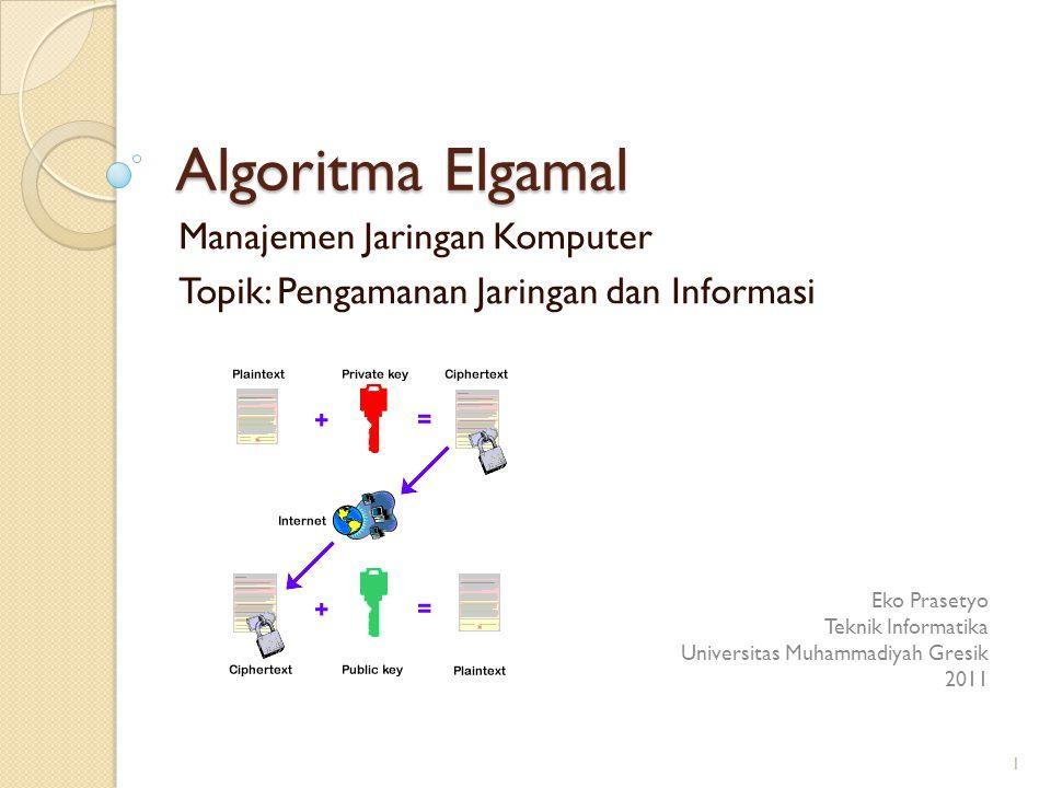 Algoritma Elgamal Manajemen Jaringan Komputer Topik: Pengamanan Jaringan dan Informasi Eko Prasetyo Teknik Informatika Universitas Muhammadiyah Gresik