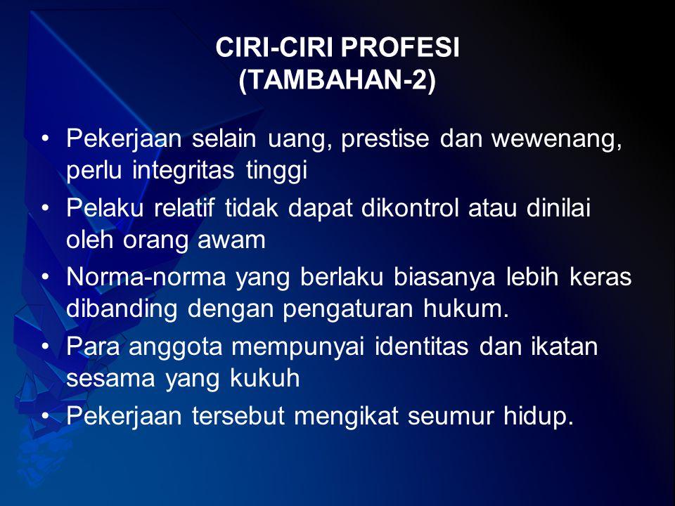 CIRI-CIRI PROFESI (TAMBAHAN-2) Pekerjaan selain uang, prestise dan wewenang, perlu integritas tinggi Pelaku relatif tidak dapat dikontrol atau dinilai