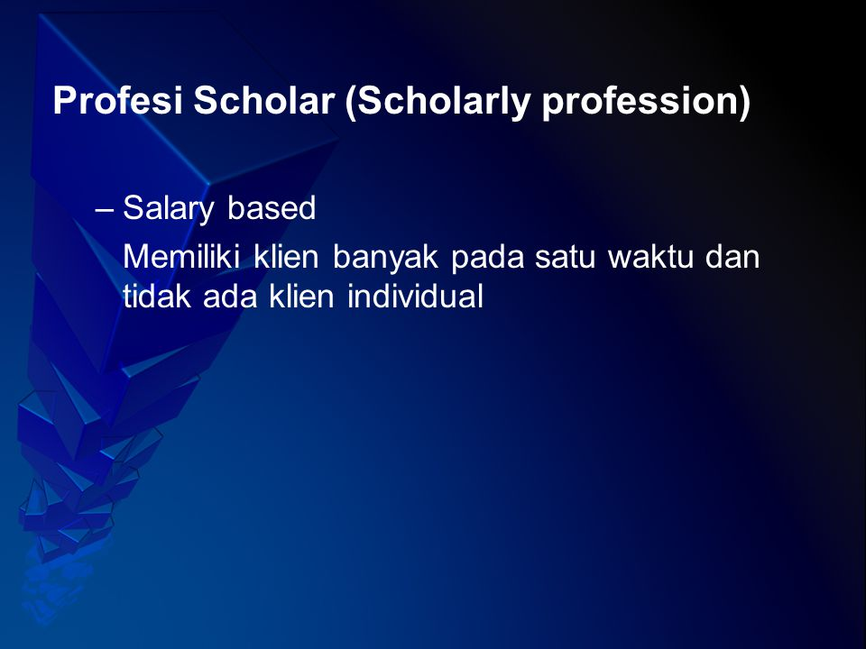 Profesi Scholar (Scholarly profession) –Salary based Memiliki klien banyak pada satu waktu dan tidak ada klien individual