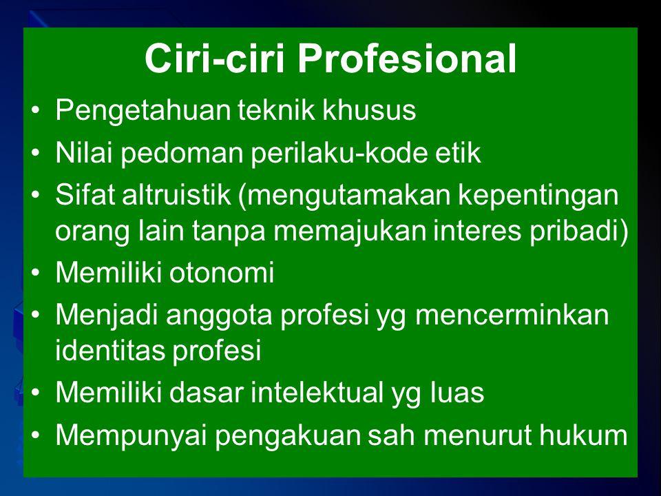 Ciri-ciri Profesional Pengetahuan teknik khusus Nilai pedoman perilaku-kode etik Sifat altruistik (mengutamakan kepentingan orang lain tanpa memajukan