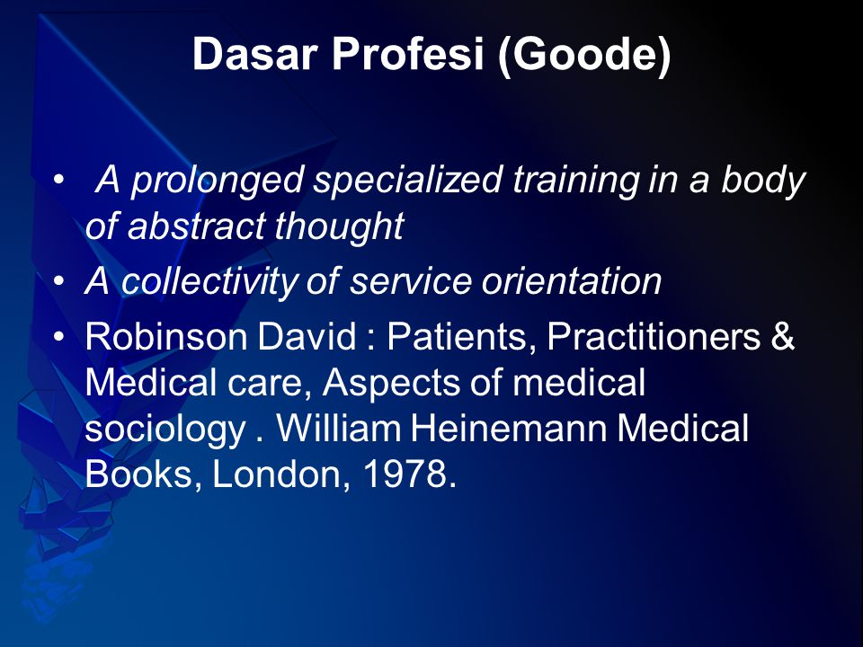 Dasar Profesi (Goode) A prolonged specialized training in a body of abstract thought A collectivity of service orientation Robinson David : Patients, Practitioners & Medical care, Aspects of medical sociology.