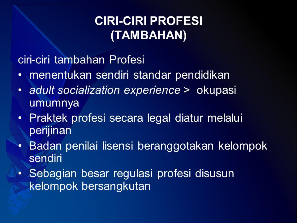 CIRI-CIRI PROFESI (TAMBAHAN-2) Pekerjaan selain uang, prestise dan wewenang, perlu integritas tinggi Pelaku relatif tidak dapat dikontrol atau dinilai oleh orang awam Norma-norma yang berlaku biasanya lebih keras dibanding dengan pengaturan hukum.