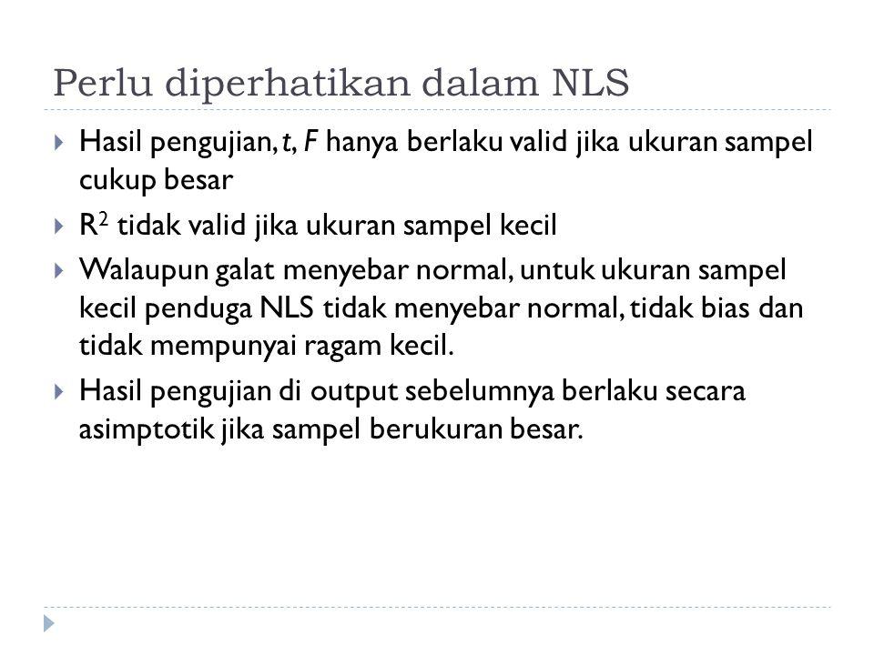 Perlu diperhatikan dalam NLS  Hasil pengujian, t, F hanya berlaku valid jika ukuran sampel cukup besar  R 2 tidak valid jika ukuran sampel kecil  W