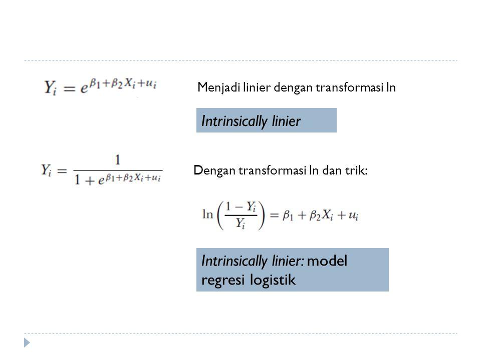 Intrinsically linier Menjadi linier dengan transformasi ln Dengan transformasi ln dan trik: Intrinsically linier: model regresi logistik