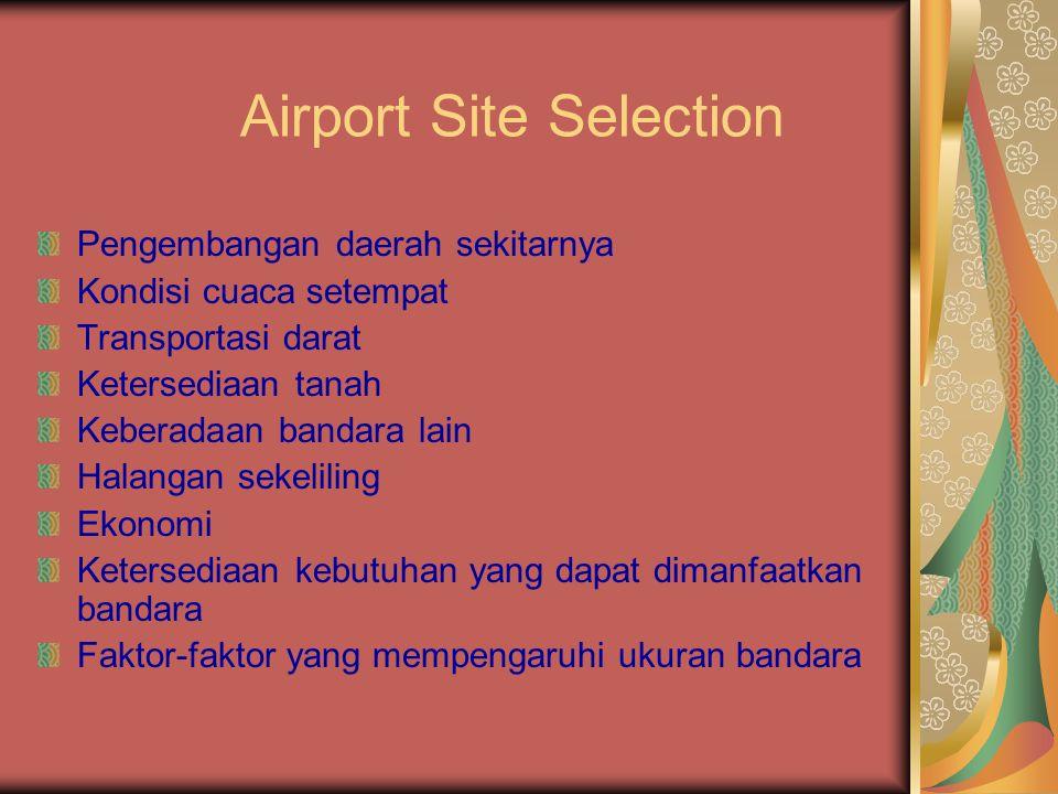 Airport Site Selection Pengembangan daerah sekitarnya Kondisi cuaca setempat Transportasi darat Ketersediaan tanah Keberadaan bandara lain Halangan se