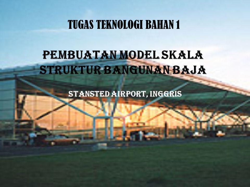 TUGAS TEKNOLOGI BAHAN 1 PEMBUATAN MODEL SKALA STRUKTUR BANGUNAN BAJA STANSTED AIRPORT, INGGRIS