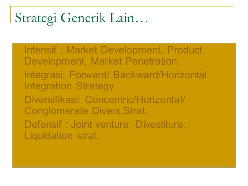 Strategi Generik Lain… Intensif : Market Development, Product Development, Market Penetration Integrasi: Forward/ Backward/Horizontal Integration Strategy Diversifikasi: Concentric/Horizontal/ Conglomerate Divers.Strat.