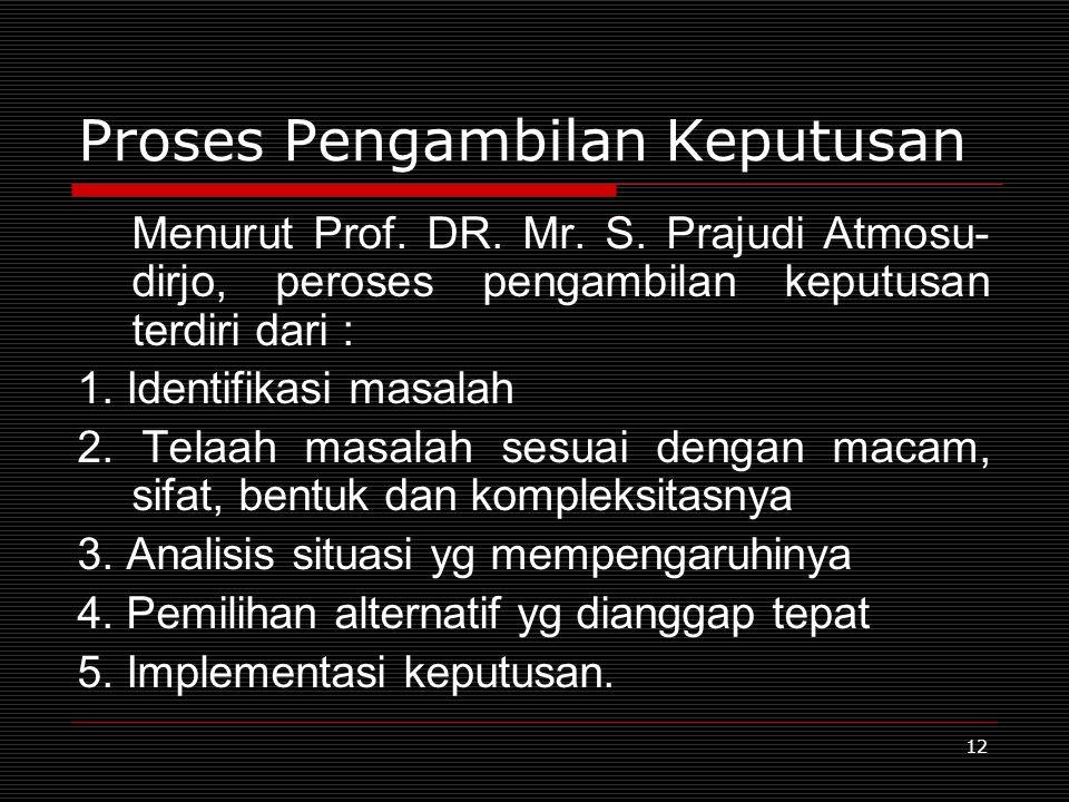 12 Proses Pengambilan Keputusan Menurut Prof. DR. Mr. S. Prajudi Atmosu- dirjo, peroses pengambilan keputusan terdiri dari : 1. Identifikasi masalah 2